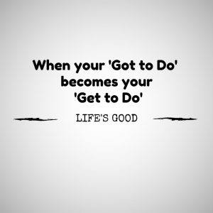 When your 'Got to Dos'become your 'Get to Dos'Life's Good (2nd)